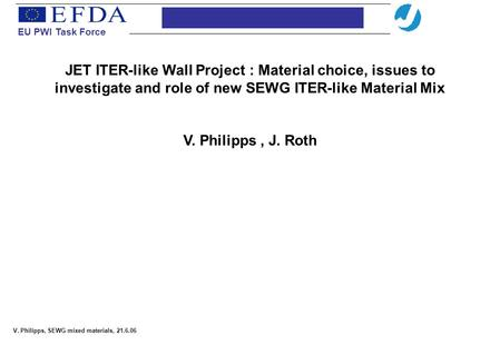 EU PWI Task Force V. Philipps, SEWG mixed materials, 21.6.06 JET ITER-like Wall Project : Material choice, issues to investigate and role of new SEWG ITER-like.