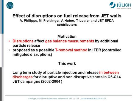 V.Philipps, SEWG Gas balance and fuel removal, JET, 22.7.08, Association EURATOM – FZJ Effect of disruptions on fuel release from JET walls V. Philipps,