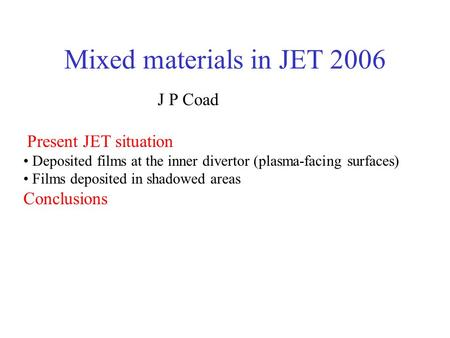 Mixed materials in JET 2006 J P Coad Present JET situation Deposited films at the inner divertor (plasma-facing surfaces) Films deposited in shadowed areas.