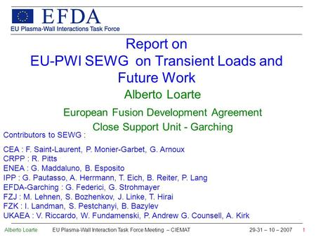 Alberto Loarte EU Plasma-Wall Interaction Task Force Meeting – CIEMAT 29-31 – 10 – 2007 1 Report on EU-PWI SEWG on Transient Loads and Future Work Alberto.
