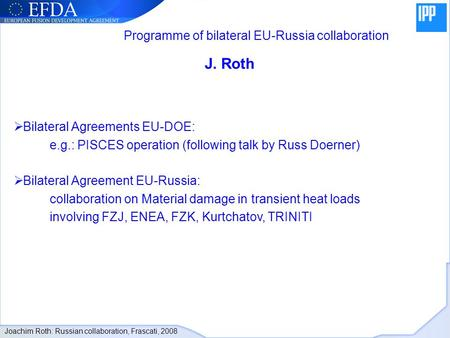 J. Roth Bilateral Agreements EU-DOE: e.g.: PISCES operation (following talk by Russ Doerner) Bilateral Agreement EU-Russia: collaboration on Material damage.