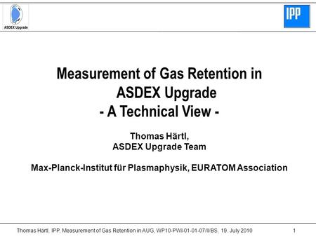 Thomas Härtl, IPP, Measurement of Gas Retention in AUG, WP10-PWI-01-01-07/II/BS, 19. July 20101 Measurement of Gas Retention in ASDEX Upgrade - A Technical.