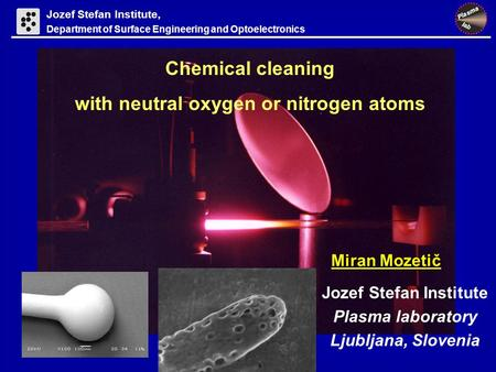 Jozef Stefan Institute Plasma laboratory Ljubljana, Slovenia Chemical cleaning with neutral oxygen or nitrogen atoms Miran Mozetič Jozef Stefan Institute,