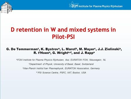 Institute for Plasma Physics Rijnhuizen D retention in W and mixed systems in Pilot-PSI G. De Temmerman a, K. Bystrov a, L. Marot b, M. Mayer c, J.J. Zielinski.