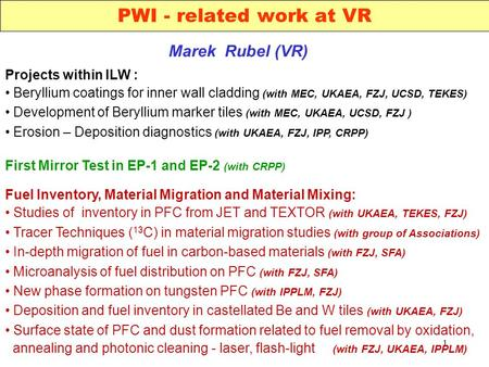 1 PWI - related work at VR Marek Rubel (VR) Projects within ILW : Beryllium coatings for inner wall cladding (with MEC, UKAEA, FZJ, UCSD, TEKES) Development.