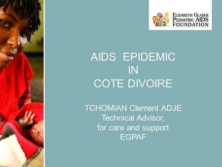 1 AIDS EPIDEMIC IN COTE DIVOIRE TCHOMIAN Clement ADJE Technical Advisor, for care and support EGPAF.