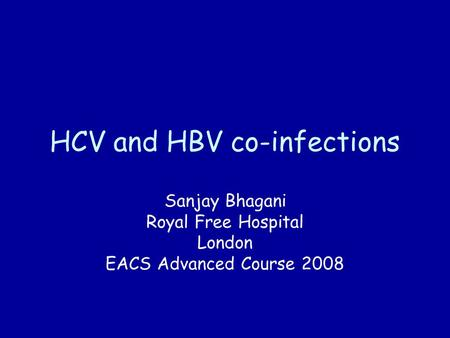 HCV and HBV co-infections Sanjay Bhagani Royal Free Hospital London EACS Advanced Course 2008.