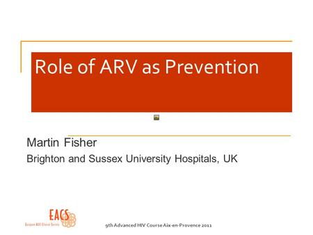 9th Advanced HIV Course Aix-en-Provence 2011 Role of ARV as Prevention Martin Fisher Brighton and Sussex University Hospitals, UK.