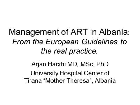 Management of ART in Albania : From the European Guidelines to the real practice. Arjan Harxhi MD, MSc, PhD University Hospital Center of Tirana Mother.