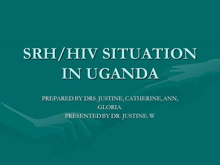 SRH/HIV SITUATION IN UGANDA PREPARED BY DRS. JUSTINE, CATHERINE, ANN, GLORIA. PRESENTED BY DR. JUSTINE. W.