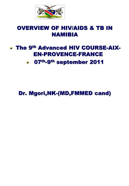 OVERVIEW OF HIV/AIDS & TB IN NAMIBIA The 9 th Advanced HIV COURSE-AIX- EN-PROVENCE-FRANCE 07 th -9 th september 2011 07 th -9 th september 2011 Dr. Mgori,NK-(MD,FMMED.