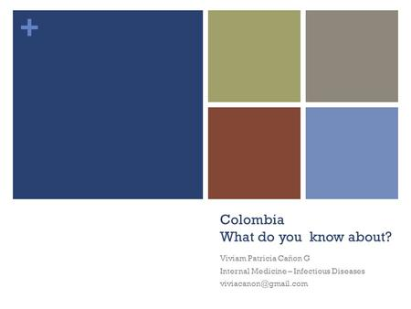 + Colombia What do you know about? Viviam Patricia Cañon G Internal Medicine – Infectious Diseases