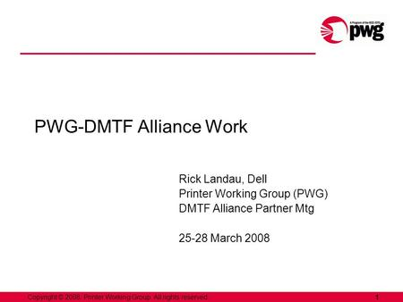 1Copyright © 2008, Printer Working Group. All rights reserved. PWG-DMTF Alliance Work Rick Landau, Dell Printer Working Group (PWG) DMTF Alliance Partner.