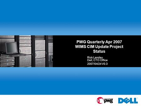 PWG Quarterly Apr 2007 WIMS CIM Update Project Status Rick Landau Dell, CTO Office 2007/04/24 V0.3.