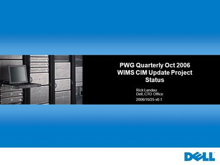 PWG Quarterly Oct 2006 WIMS CIM Update Project Status Rick Landau Dell, CTO Office 2006/10/25 v0.1.