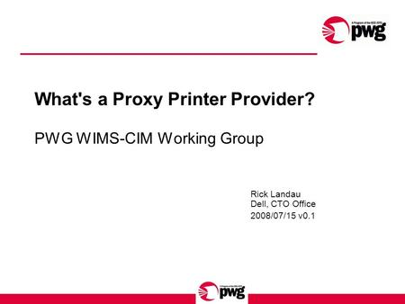 What's a Proxy Printer Provider? PWG WIMS-CIM Working Group Rick Landau Dell, CTO Office 2008/07/15 v0.1.