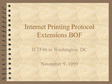 Internet Printing Protocol Extensions BOF IETF46 in Washington, DC November 9, 1999.