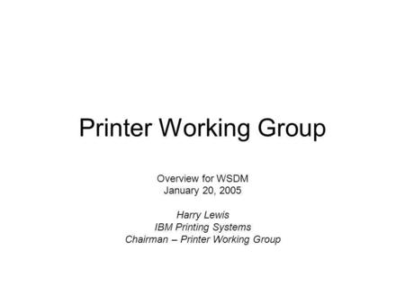 Printer Working Group Overview for WSDM January 20, 2005 Harry Lewis IBM Printing Systems Chairman – Printer Working Group.