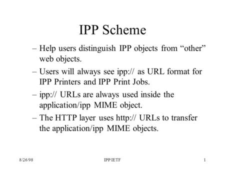 8/26/98IPP IETF1 IPP Scheme –Help users distinguish IPP objects from other web objects. –Users will always see ipp:// as URL format for IPP Printers and.