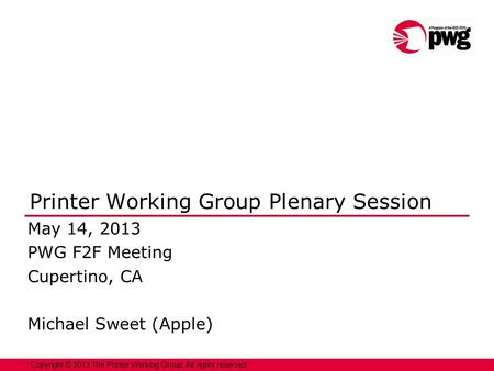 1 Copyright © 2013 The Printer Working Group. All rights reserved. Printer Working Group Plenary Session May 14, 2013 PWG F2F Meeting Cupertino, CA Michael.