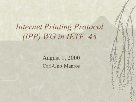 Internet Printing Protocol (IPP) WG in IETF 48 August 1, 2000 Carl-Uno Manros.