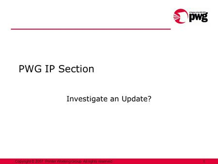 1Copyright © 2007, Printer Working Group. All rights reserved. PWG IP Section Investigate an Update?