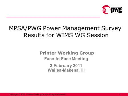 1Copyright © 2011, Printer Working Group. All rights reserved. MPSA/PWG Power Management Survey Results for WIMS WG Session Printer Working Group Face-to-Face.