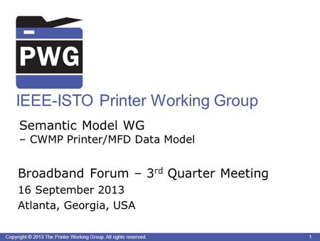 1Copyright © 2013 The Printer Working Group. All rights reserved. IEEE-ISTO Printer Working Group Semantic Model WG – CWMP Printer/MFD Data Model Broadband.