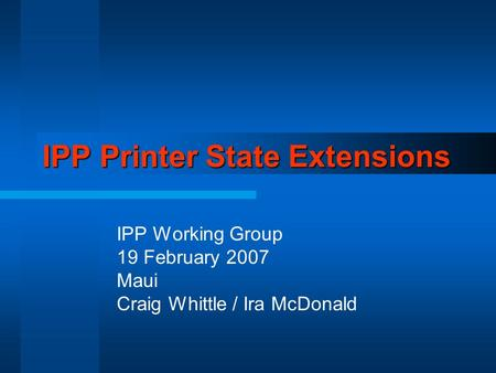 IPP Printer State Extensions IPP Working Group 19 February 2007 Maui Craig Whittle / Ira McDonald.