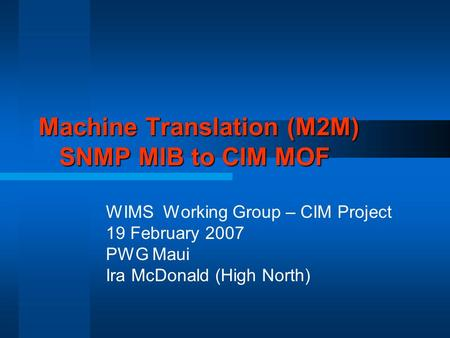 Machine Translation (M2M) SNMP MIB to CIM MOF WIMS Working Group – CIM Project 19 February 2007 PWG Maui Ira McDonald (High North)