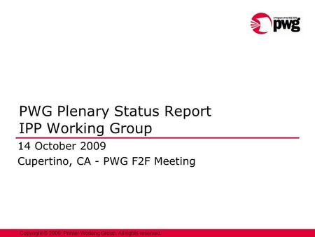 1 Copyright © 2009, Printer Working Group. All rights reserved. PWG Plenary Status Report IPP Working Group 14 October 2009 Cupertino, CA - PWG F2F Meeting.
