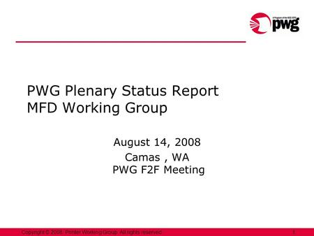 1Copyright © 2008, Printer Working Group. All rights reserved. PWG Plenary Status Report MFD Working Group August 14, 2008 Camas, WA PWG F2F Meeting.