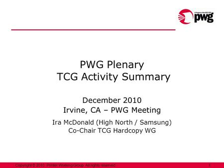 1Copyright © 2010, Printer Working Group. All rights reserved. PWG Plenary TCG Activity Summary December 2010 Irvine, CA – PWG Meeting Ira McDonald (High.