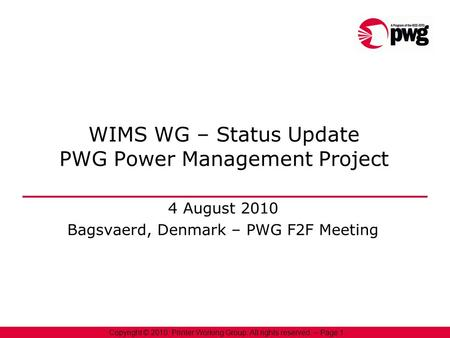 1 Copyright © 2010, Printer Working Group. All rights reserved. – Page 1 WIMS WG – Status Update PWG Power Management Project 4 August 2010 Bagsvaerd,