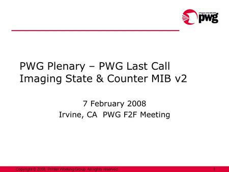 1Copyright © 2008, Printer Working Group. All rights reserved. PWG Plenary – PWG Last Call Imaging State & Counter MIB v2 7 February 2008 Irvine, CA PWG.