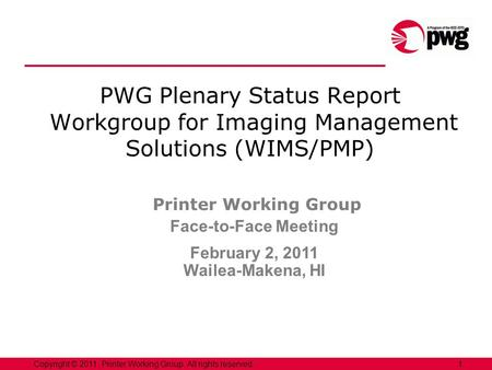 1Copyright © 2011, Printer Working Group. All rights reserved. PWG Plenary Status Report Workgroup for Imaging Management Solutions (WIMS/PMP) Printer.