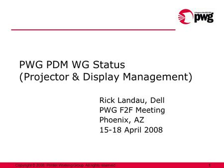 1Copyright © 2008, Printer Working Group. All rights reserved. PWG PDM WG Status (Projector & Display Management) Rick Landau, Dell PWG F2F Meeting Phoenix,