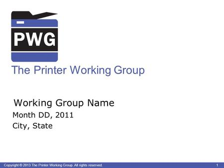 1 Copyright © 2013 The Printer Working Group. All rights reserved. The Printer Working Group Working Group Name Month DD, 2011 City, State 1.