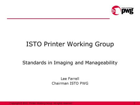 Copyright © 2010, Printer Working Group. All rights reserved. 1 ISTO Printer Working Group Standards in Imaging and Manageability Lee Farrell Chairman.