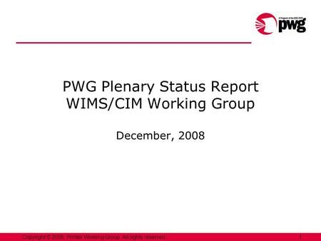 1Copyright © 2008, Printer Working Group. All rights reserved. PWG Plenary Status Report WIMS/CIM Working Group December, 2008.