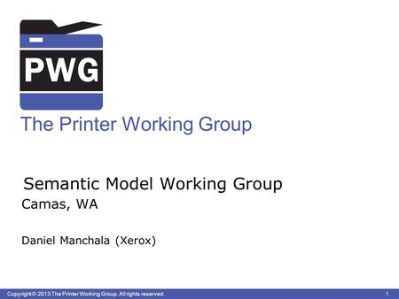 1 Copyright © 2013 The Printer Working Group. All rights reserved. The Printer Working Group Semantic Model Working Group Camas, WA Daniel Manchala (Xerox)