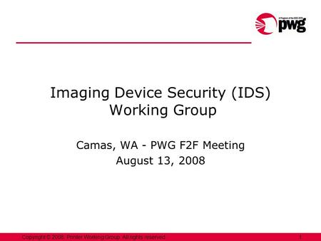 1Copyright © 2008, Printer Working Group. All rights reserved. Imaging Device Security (IDS) Working Group Camas, WA - PWG F2F Meeting August 13, 2008.
