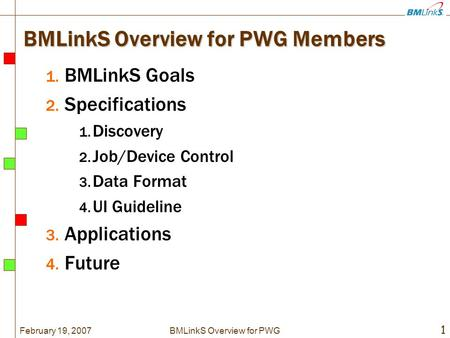 February 19, 2007 1 BMLinkS Overview for PWG BMLinkS Overview for PWG Members 1. BMLinkS Goals 2. Specifications 1. Discovery 2. Job/Device Control 3.