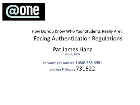 Pat James Hanz July 6, 2009 For audio call Toll Free 1 - 888-886-3951 and use PIN/code 731522 How Do You Know Who Your Students Really Are? Facing Authentication.