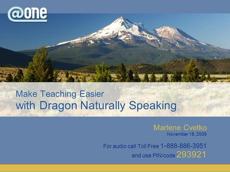 Marlene Cvetko November 18, 2009 For audio call Toll Free 1 - 888-886-3951 and use PIN/code 293921 Make Teaching Easier with Dragon Naturally Speaking.