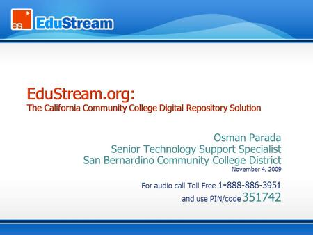 Osman Parada Senior Technology Support Specialist San Bernardino Community College District November 4, 2009 For audio call Toll Free 1 - 888-886-3951.