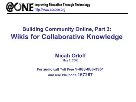 Building Community Online, Part 3: Wikis for Collaborative Knowledge Micah Orloff May 1, 2008 For audio call Toll Free 1 - 888-886-3951 and use PIN/code.