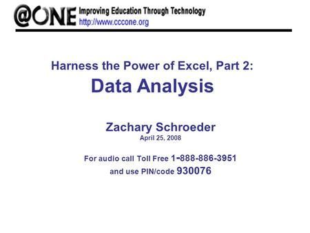 Harness the Power of Excel, Part 2: Data Analysis Zachary Schroeder April 25, 2008 For audio call Toll Free 1 - 888-886-3951 and use PIN/code 930076.