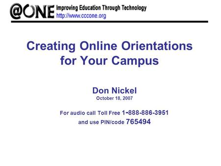 Creating Online Orientations for Your Campus Don Nickel October 18, 2007 For audio call Toll Free 1 - 888-886-3951 and use PIN/code 765494.