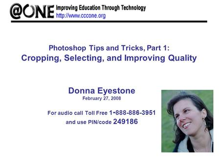 Photoshop Tips and Tricks, Part 1: Cropping, Selecting, and Improving Quality Donna Eyestone February 27, 2008 For audio call Toll Free 1 - 888-886-3951.